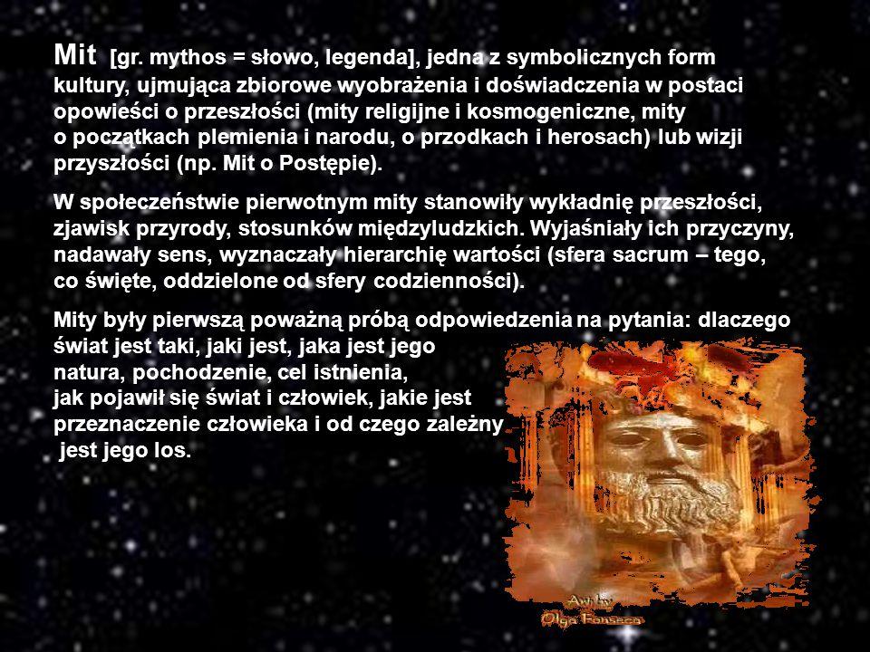 Mit [gr. mythos = słowo, legenda], jedna z symbolicznych form kultury, ujmująca zbiorowe wyobrażenia i doświadczenia w postaci opowieści o przeszłości