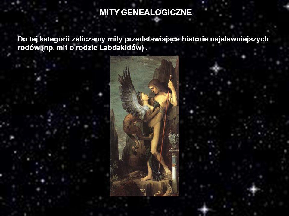 MITY GENEALOGICZNE Do tej kategorii zaliczamy mity przedstawiające historie najsławniejszych rodów (np. mit o rodzie Labdakidów).