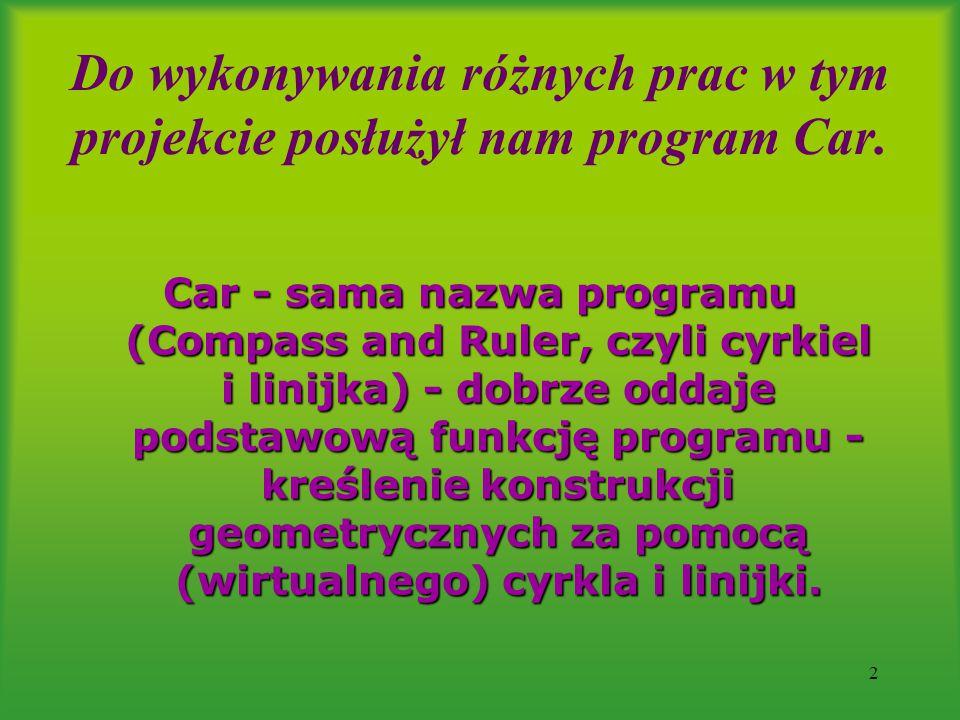 2 Do wykonywania różnych prac w tym projekcie posłużył nam program Car. Car - sama nazwa programu (Compass and Ruler, czyli cyrkiel i linijka) - dobrz
