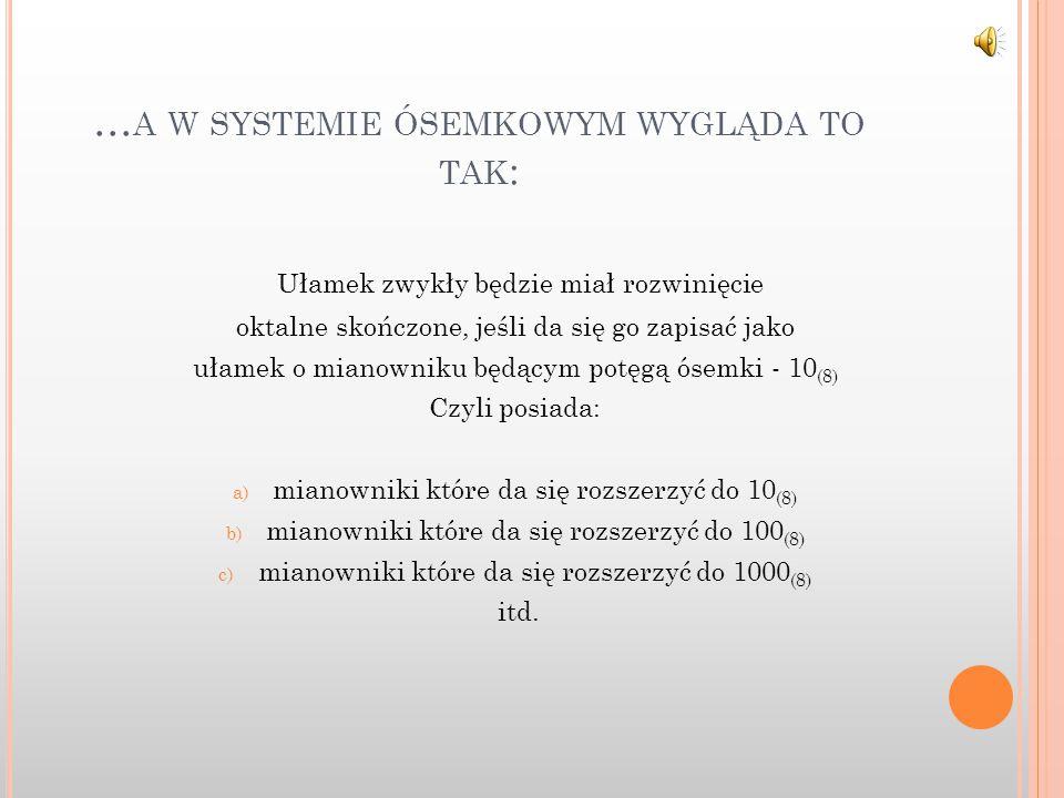 … A W SYSTEMIE ÓSEMKOWYM WYGLĄDA TO TAK : Ułamek zwykły będzie miał rozwinięcie oktalne skończone, jeśli da się go zapisać jako ułamek o mianowniku będącym potęgą ósemki - 10 (8) Czyli posiada: a) mianowniki które da się rozszerzyć do 10 (8) b) mianowniki które da się rozszerzyć do 100 (8) c) mianowniki które da się rozszerzyć do 1000 (8) itd.