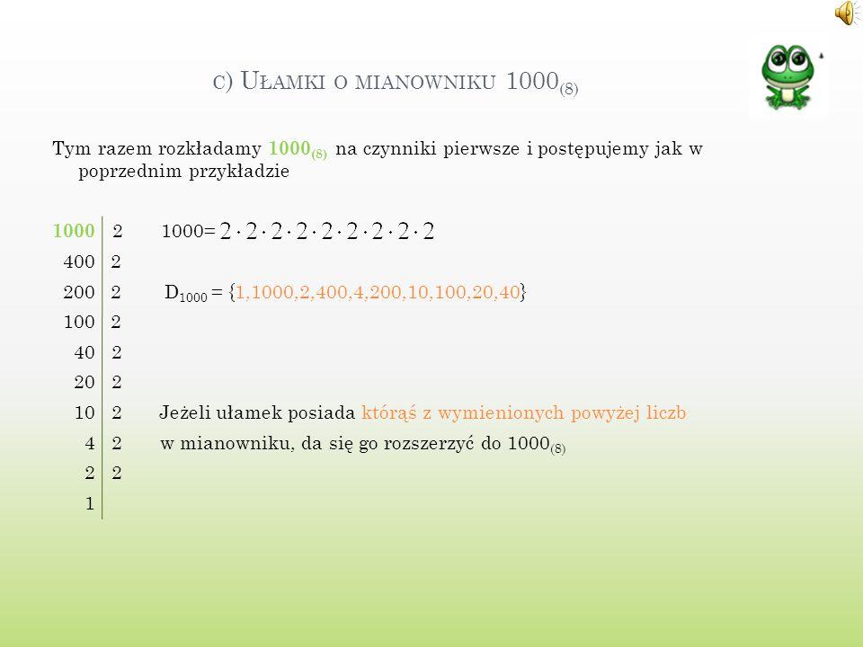 C ) U ŁAMKI O MIANOWNIKU 1000 (8) Tym razem rozkładamy 1000 (8) na czynniki pierwsze i postępujemy jak w poprzednim przykładzie 1000 2 1000= 400 2 200 2 D 1000 = {1,1000,2,400,4,200,10,100,20,40} 100 2 40 2 20 2 10 2 Jeżeli ułamek posiada którąś z wymienionych powyżej liczb 4 2 w mianowniku, da się go rozszerzyć do 1000 (8) 2 2 1