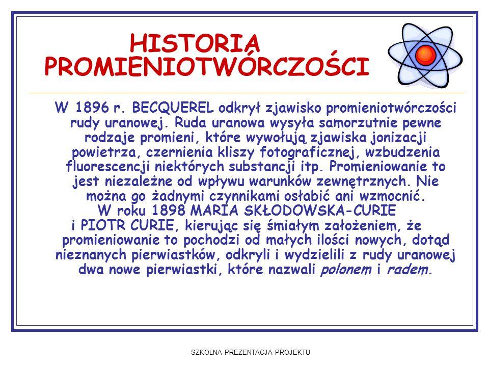 SZKOLNA PREZENTACJA PROJEKTU HISTORIA PROMIENIOTWÓRCZOŚCI W 1896 r. BECQUEREL odkrył zjawisko promieniotwórczości rudy uranowej. Ruda uranowa wysyła s