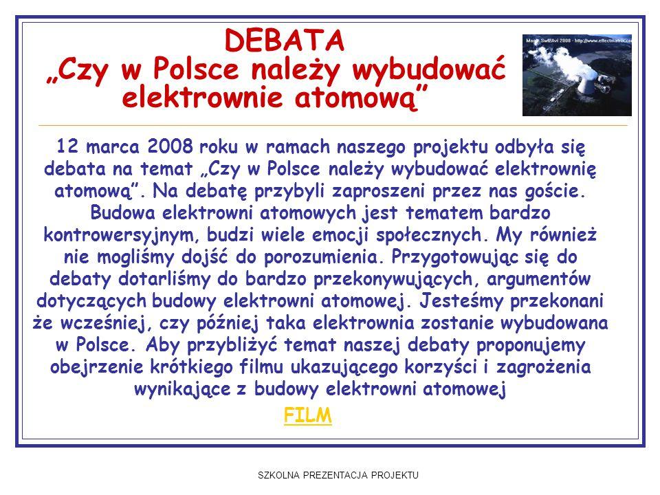 """SZKOLNA PREZENTACJA PROJEKTU DEBATA """"Czy w Polsce należy wybudować elektrownie atomową 12 marca 2008 roku w ramach naszego projektu odbyła się debata na temat """"Czy w Polsce należy wybudować elektrownię atomową ."""