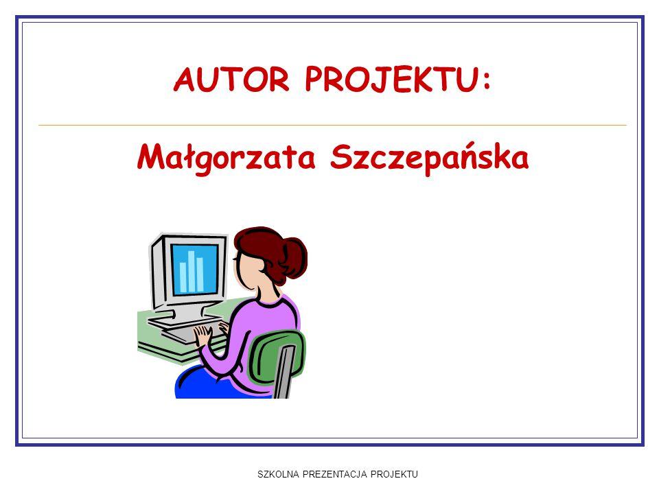 SZKOLNA PREZENTACJA PROJEKTU AUTOR PROJEKTU: Małgorzata Szczepańska