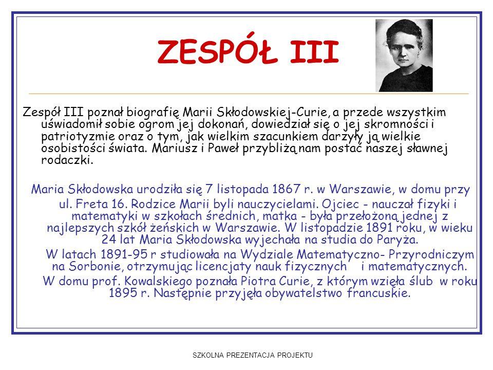 SZKOLNA PREZENTACJA PROJEKTU ZESPÓŁ III Zespół III poznał biografię Marii Skłodowskiej-Curie, a przede wszystkim uświadomił sobie ogrom jej dokonań, d