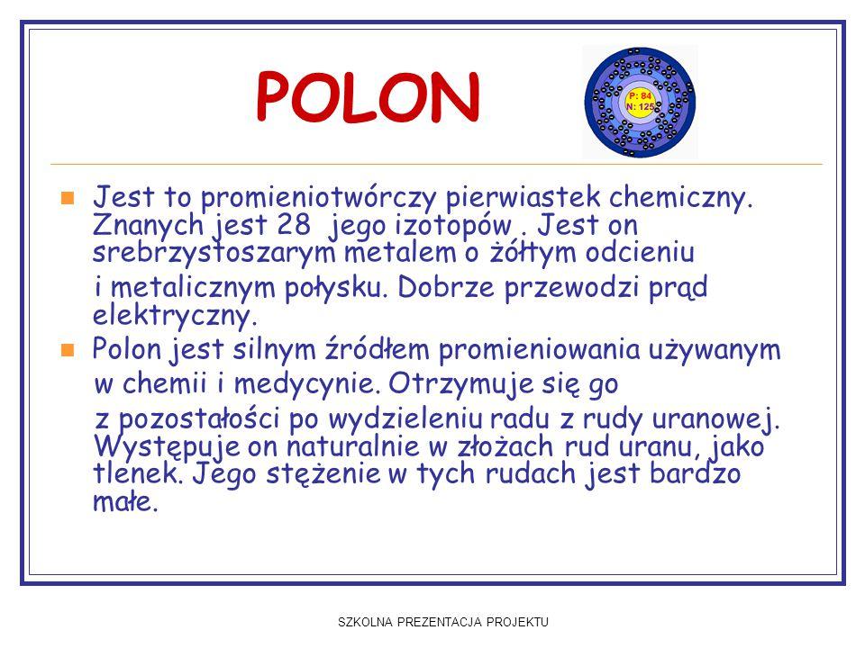 SZKOLNA PREZENTACJA PROJEKTU POLON Jest to promieniotwórczy pierwiastek chemiczny. Znanych jest 28 jego izotopów. Jest on srebrzystoszarym metalem o ż