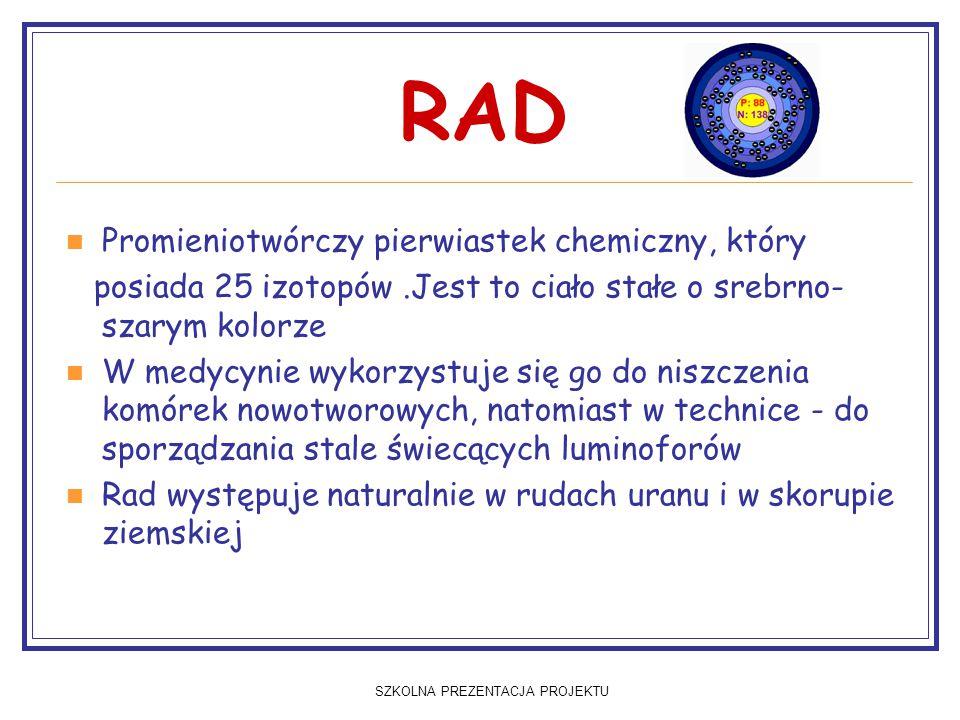 SZKOLNA PREZENTACJA PROJEKTU RAD Promieniotwórczy pierwiastek chemiczny, który posiada 25 izotopów.Jest to ciało stałe o srebrno- szarym kolorze W medycynie wykorzystuje się go do niszczenia komórek nowotworowych, natomiast w technice - do sporządzania stale świecących luminoforów Rad występuje naturalnie w rudach uranu i w skorupie ziemskiej