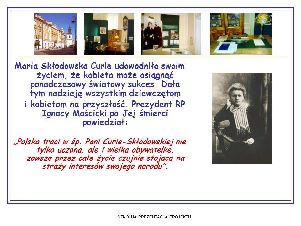 SZKOLNA PREZENTACJA PROJEKTU Maria Skłodowska Curie udowodniła swoim życiem, że kobieta może osiągnąć ponadczasowy światowy sukces.