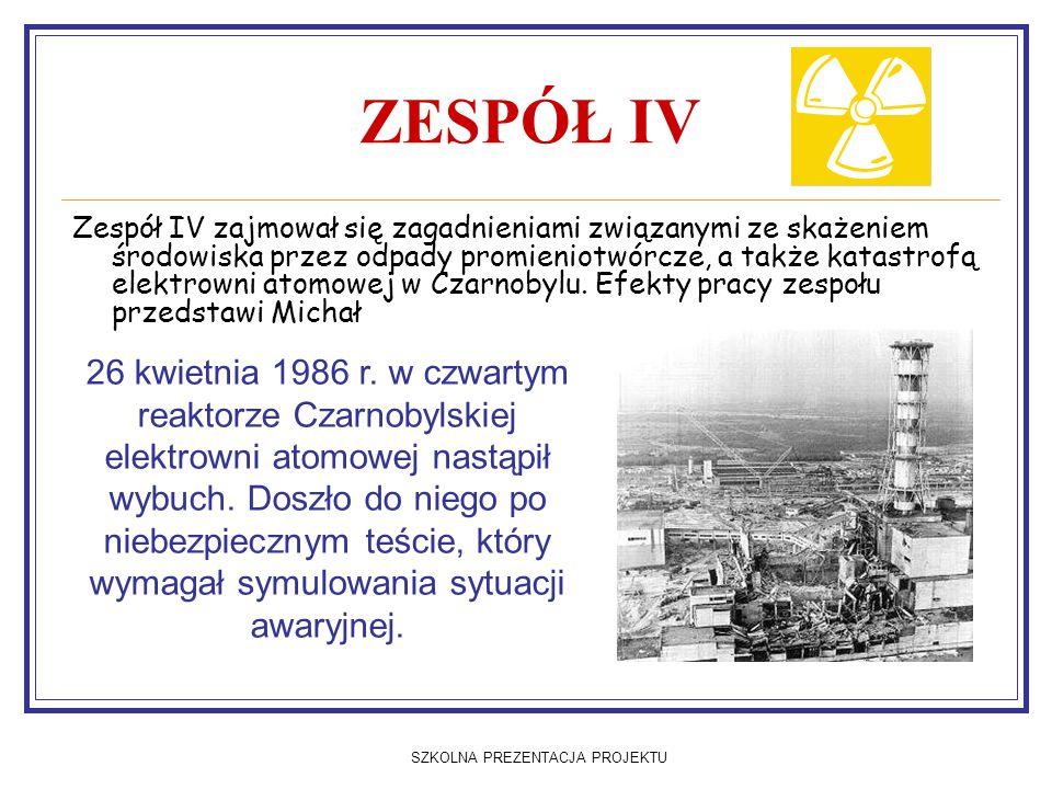 SZKOLNA PREZENTACJA PROJEKTU ZESPÓŁ IV Zespół IV zajmował się zagadnieniami związanymi ze skażeniem środowiska przez odpady promieniotwórcze, a także katastrofą elektrowni atomowej w Czarnobylu.