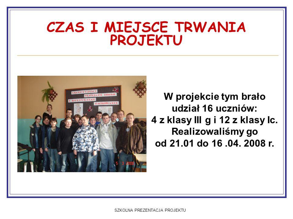 SZKOLNA PREZENTACJA PROJEKTU CZAS I MIEJSCE TRWANIA PROJEKTU W projekcie tym brało udział 16 uczniów: 4 z klasy III g i 12 z klasy Ic.