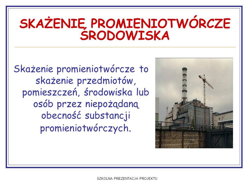 SZKOLNA PREZENTACJA PROJEKTU SKAŻENIE PROMIENIOTWÓRCZE ŚRODOWISKA Skażenie promieniotwórcze to skażenie przedmiotów, pomieszczeń, środowiska lub osób przez niepożądaną obecność substancji promieniotwórczych.