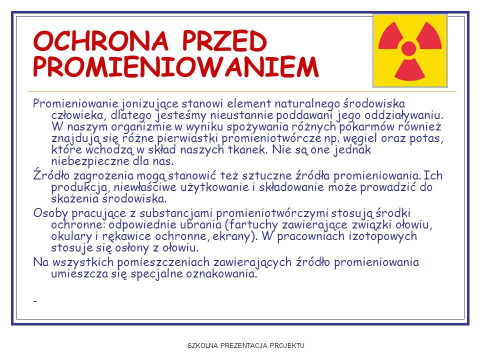 SZKOLNA PREZENTACJA PROJEKTU OCHRONA PRZED PROMIENIOWANIEM Promieniowanie jonizujące stanowi element naturalnego środowiska człowieka, dlatego jesteśm