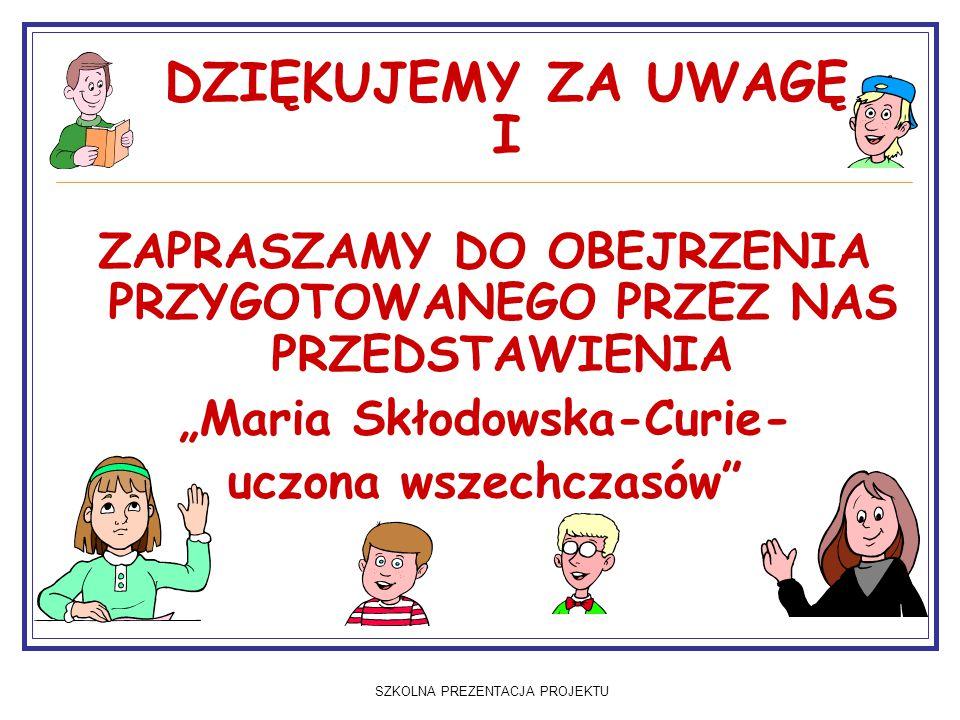 """SZKOLNA PREZENTACJA PROJEKTU DZIĘKUJEMY ZA UWAGĘ I ZAPRASZAMY DO OBEJRZENIA PRZYGOTOWANEGO PRZEZ NAS PRZEDSTAWIENIA """"Maria Skłodowska-Curie- uczona wszechczasów"""