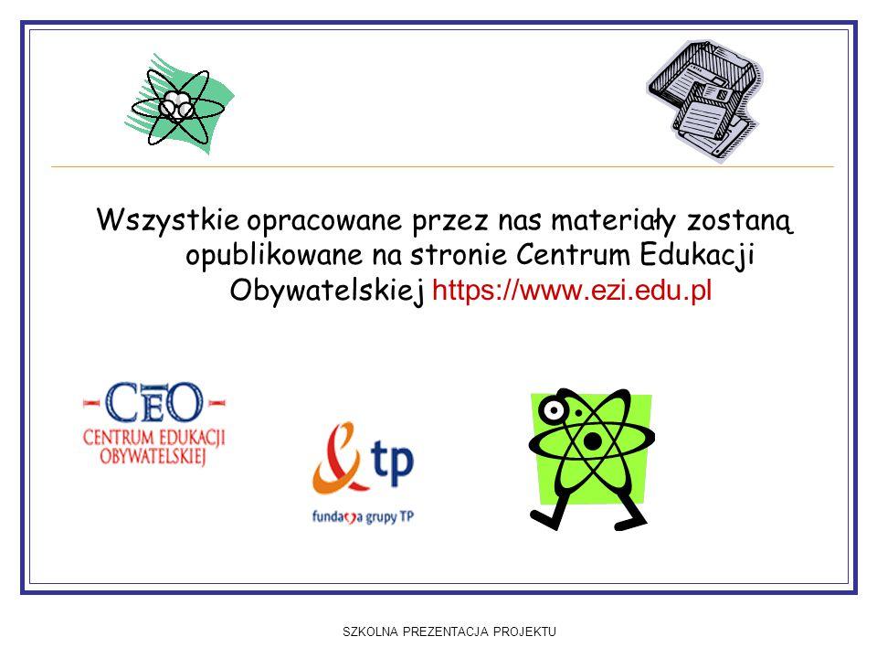 SZKOLNA PREZENTACJA PROJEKTU Wszystkie opracowane przez nas materiały zostaną opublikowane na stronie Centrum Edukacji Obywatelskiej https://www.ezi.edu.pl