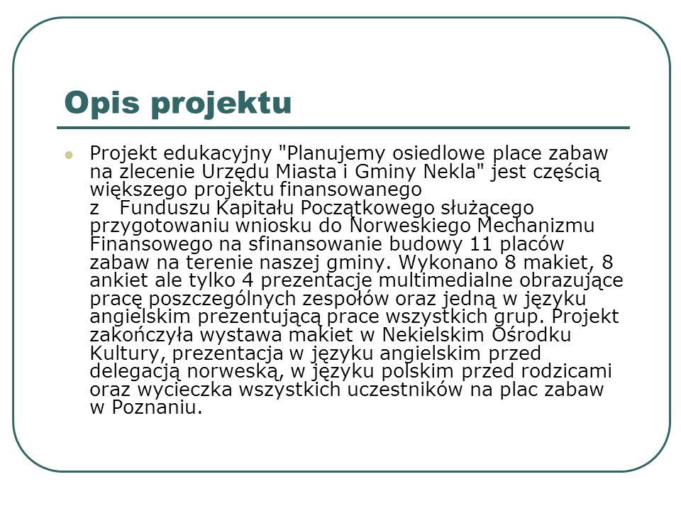 """Narzędzia i programy komputerowe wykorzystywane w projekcie MS Word – do edycji ankiet MS Excel – do kalkulacji wyposażenia placu oraz opracowania wyników ankiet i danych liczbowych dotyczących wieku potencjalnych użytkowników placu zabaw IrfanView – do korekty zdjęć, kompresowania plików jpg Power Point – do przygotowania dokumentacji projektu Wyszukiwarka internetowa Google – do znalezienia dostępnego w Polsce wyposażenia placów zabaw Poczta internetowa – do komunikacji z firmami na temat cen wyposażenia oraz komunikacji z koordynatorem projektu Komunikator internetowy """"Gadu, gadu – do korygowanie terminów spotkań, przekazywanie informacji w ramach zespołu Acrobat Reader – do czytania plików zawierających projekty architekta Nero – program do nagrywania płyt Programy do skanowania map sytuacyjnych przekazanych uczniom w formie papierowej"""