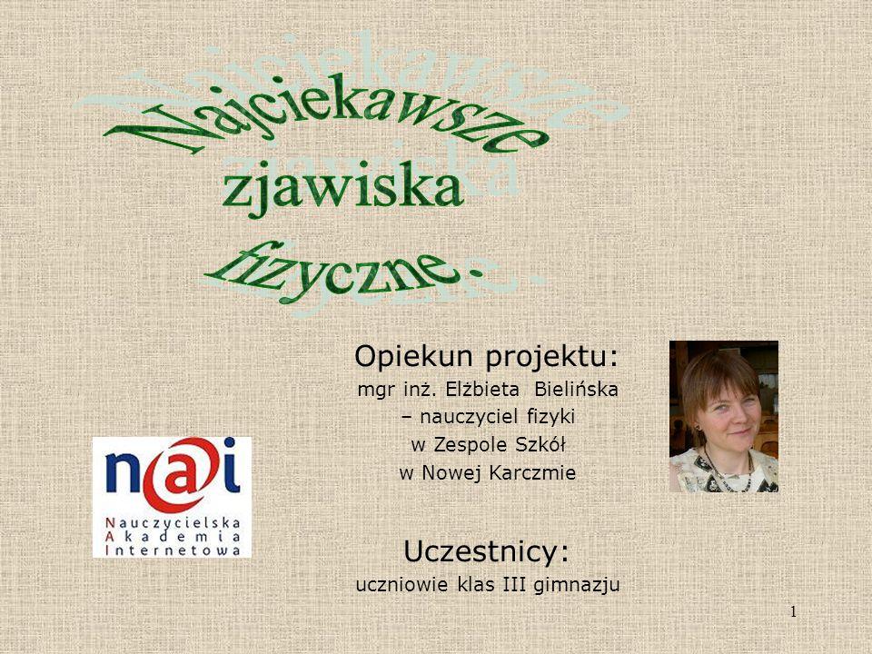 1 Opiekun projektu: mgr inż. Elżbieta Bielińska – nauczyciel fizyki w Zespole Szkół w Nowej Karczmie Uczestnicy: uczniowie klas III gimnazju