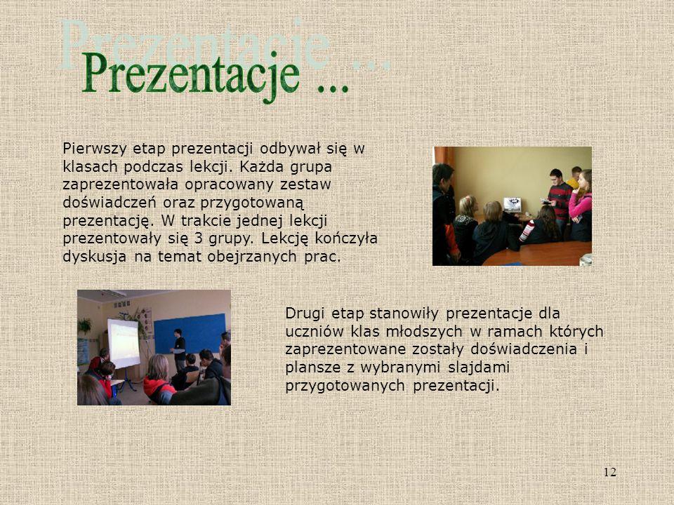 12 Pierwszy etap prezentacji odbywał się w klasach podczas lekcji. Każda grupa zaprezentowała opracowany zestaw doświadczeń oraz przygotowaną prezenta