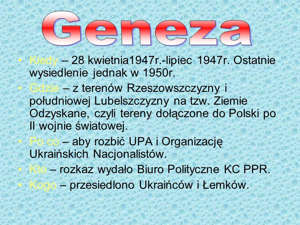 Kiedy – 28 kwietnia1947r.-lipiec 1947r. Ostatnie wysiedlenie jednak w 1950r. Gdzie – z terenów Rzeszowszczyzny i południowej Lubelszczyzny na tzw. Zie
