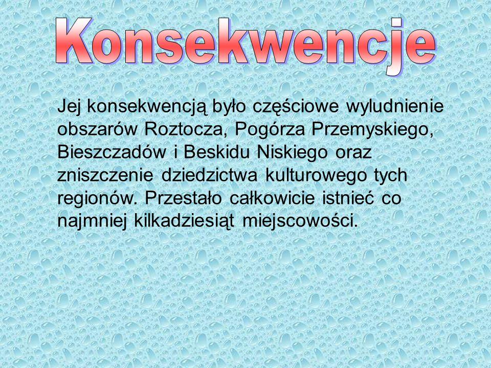 Jej konsekwencją było częściowe wyludnienie obszarów Roztocza, Pogórza Przemyskiego, Bieszczadów i Beskidu Niskiego oraz zniszczenie dziedzictwa kultu