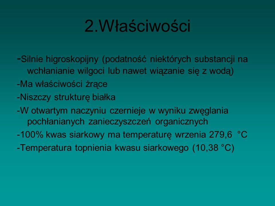 2.Właściwości - Silnie higroskopijny (podatność niektórych substancji na wchłanianie wilgoci lub nawet wiązanie się z wodą) -Ma właściwości żrące -Niszczy strukturę białka -W otwartym naczyniu czernieje w wyniku zwęglania pochłanianych zanieczyszczeń organicznych -100% kwas siarkowy ma temperaturę wrzenia 279,6 °C -Temperatura topnienia kwasu siarkowego (10,38 °C)