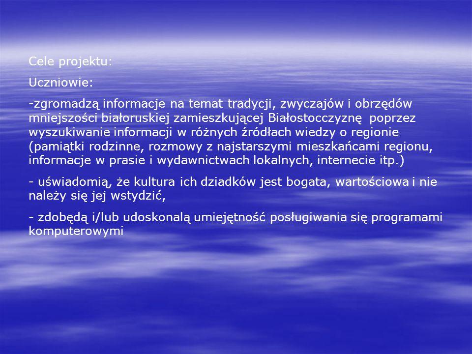 Cele projektu: Uczniowie: -zgromadzą informacje na temat tradycji, zwyczajów i obrzędów mniejszości białoruskiej zamieszkującej Białostocczyznę poprze