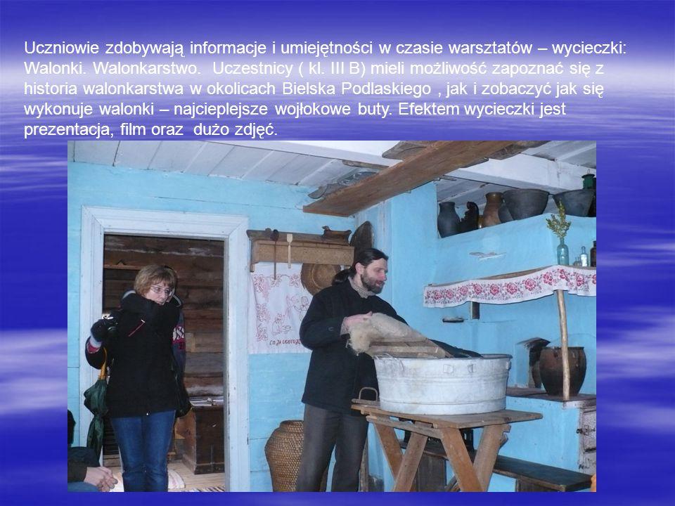 Uczniowie zdobywają informacje i umiejętności w czasie warsztatów – wycieczki: Walonki. Walonkarstwo. Uczestnicy ( kl. III B) mieli możliwość zapoznać