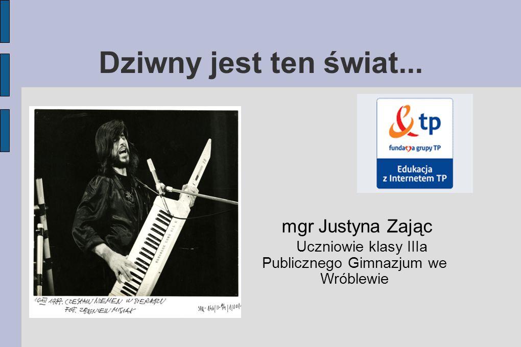 Dziwny jest ten świat... mgr Justyna Zając Uczniowie klasy IIIa Publicznego Gimnazjum we Wróblewie