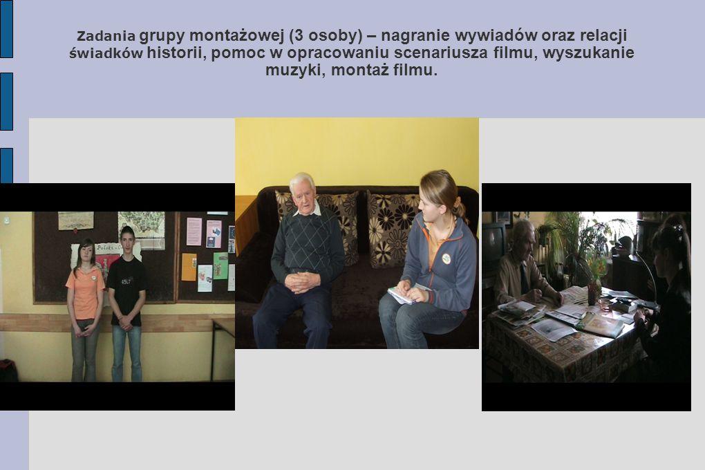 Zadania grupy montażowej (3 osoby) – nagranie wywiadów oraz relacji świadków historii, pomoc w opracowaniu scenariusza filmu, wyszukanie muzyki, monta