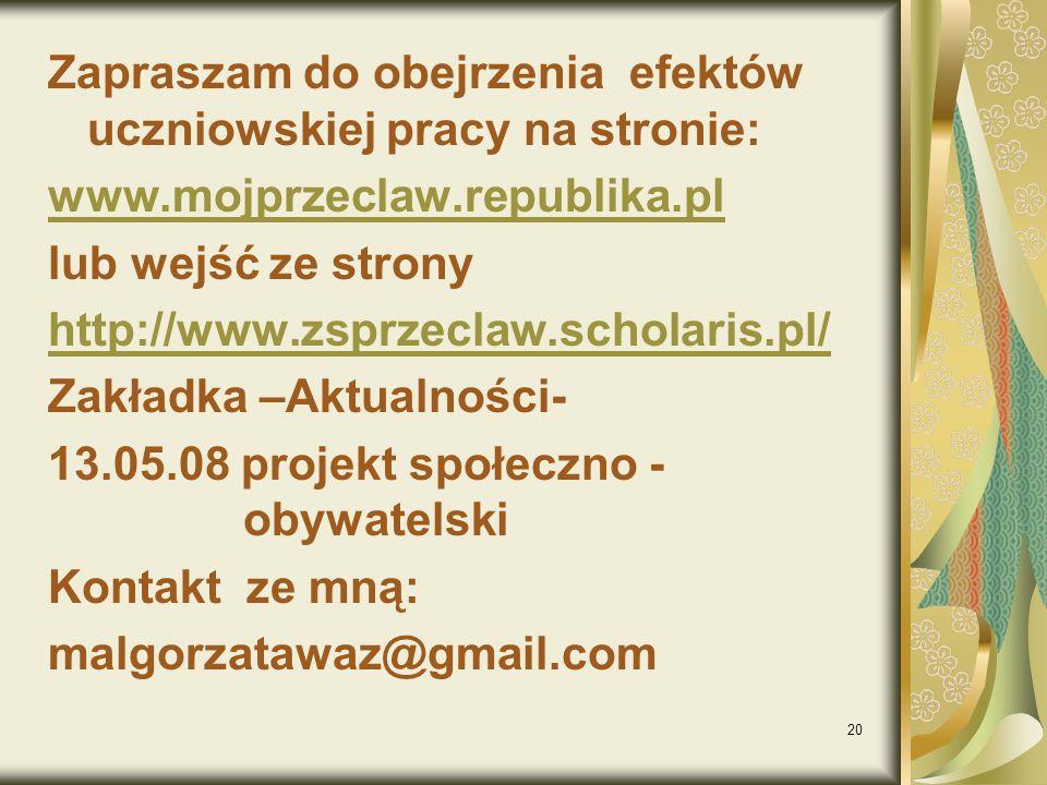 20 Zapraszam do obejrzenia efektów uczniowskiej pracy na stronie: www.mojprzeclaw.republika.pl lub wejść ze strony http://www.zsprzeclaw.scholaris.pl/ Zakładka –Aktualności- 13.05.08 projekt społeczno - obywatelski Kontakt ze mną: malgorzatawaz@gmail.com