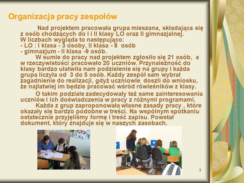 5 Organizacja pracy zespołów Nad projektem pracowała grupa mieszana, składająca się z osób chodzących do I i II klasy LO oraz II gimnazjalnej.