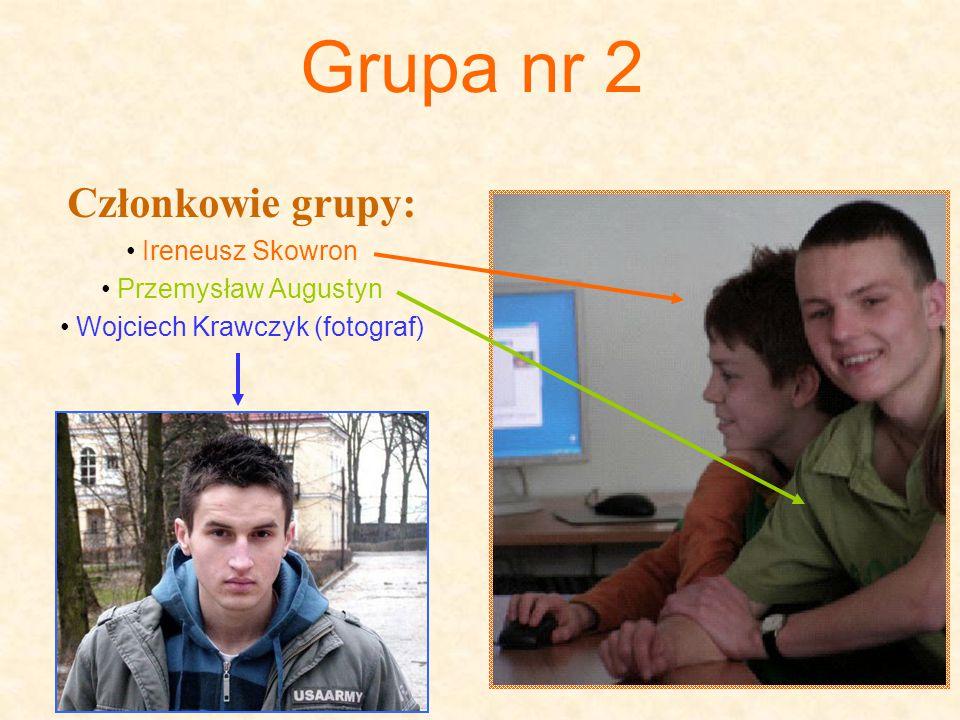 Grupa nr 2 Członkowie grupy: Ireneusz Skowron Przemysław Augustyn Wojciech Krawczyk (fotograf)