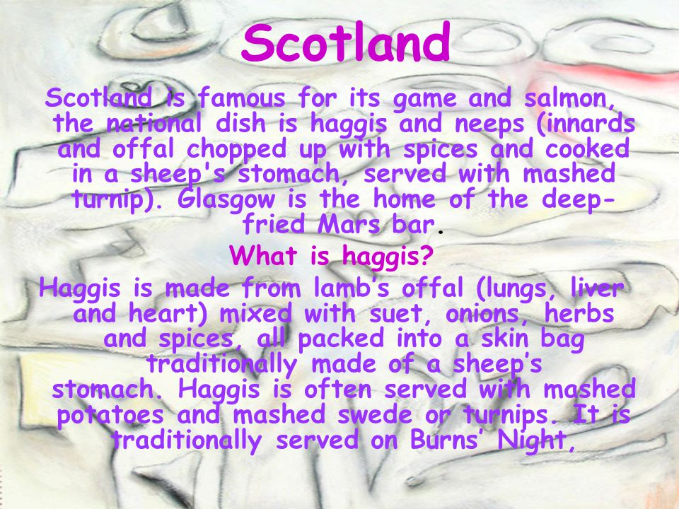 Scotland Scotland is famous for its game and salmon, the national dish is haggis and neeps (innards and offal chopped up with spices and cooked in a s