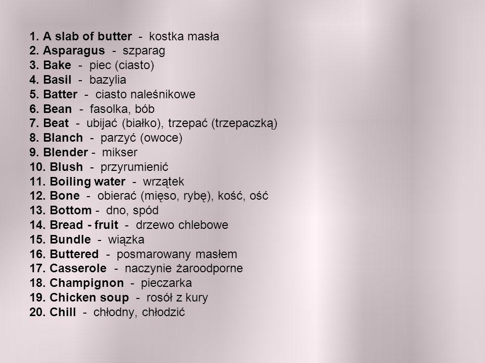 1. A slab of butter - kostka masła 2. Asparagus - szparag 3. Bake - piec (ciasto) 4. Basil - bazylia 5. Batter - ciasto naleśnikowe 6. Bean - fasolka,