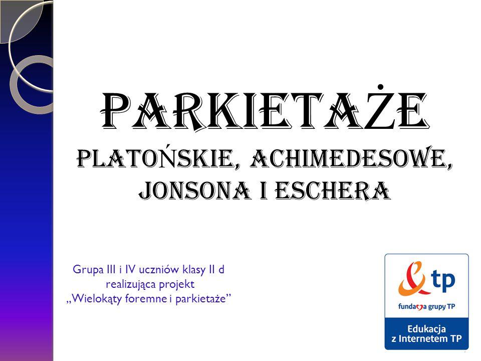 """PARKIETA Ż E PLATO Ń SKIE, ACHiMEDESOWE, JONSONA i Eschera Grupa III i IV uczniów klasy II d realizująca projekt """"Wielokąty foremne i parkietaże"""" 1"""