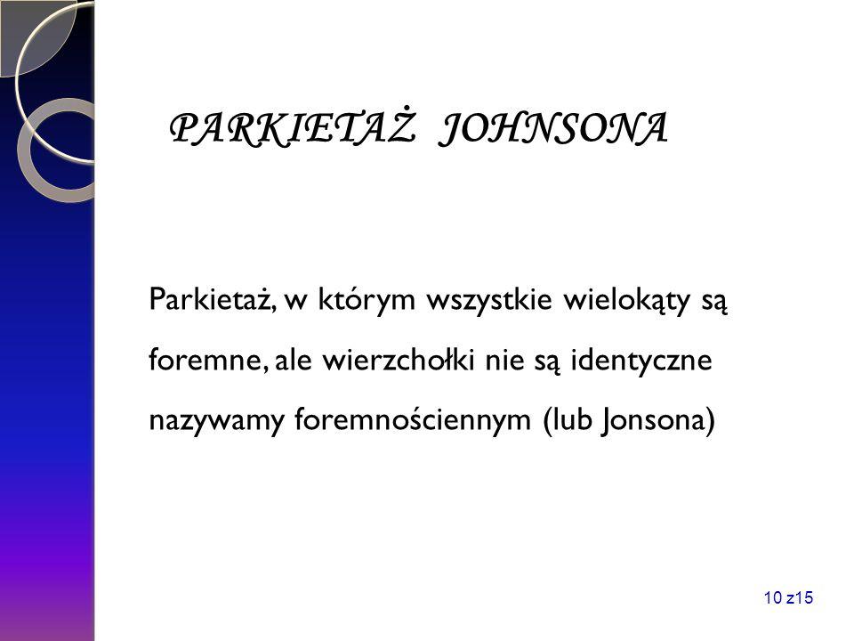PARKIETAŻ JOHNSONA Parkietaż, w którym wszystkie wielokąty są foremne, ale wierzchołki nie są identyczne nazywamy foremnościennym (lub Jonsona) 10 z15