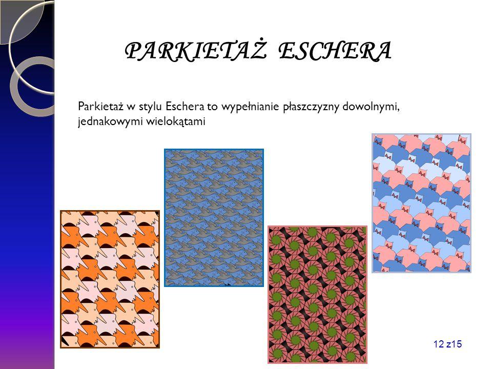 PARKIETAŻ ESCHERA Parkietaż w stylu Eschera to wypełnianie płaszczyzny dowolnymi, jednakowymi wielokątami 12 z15