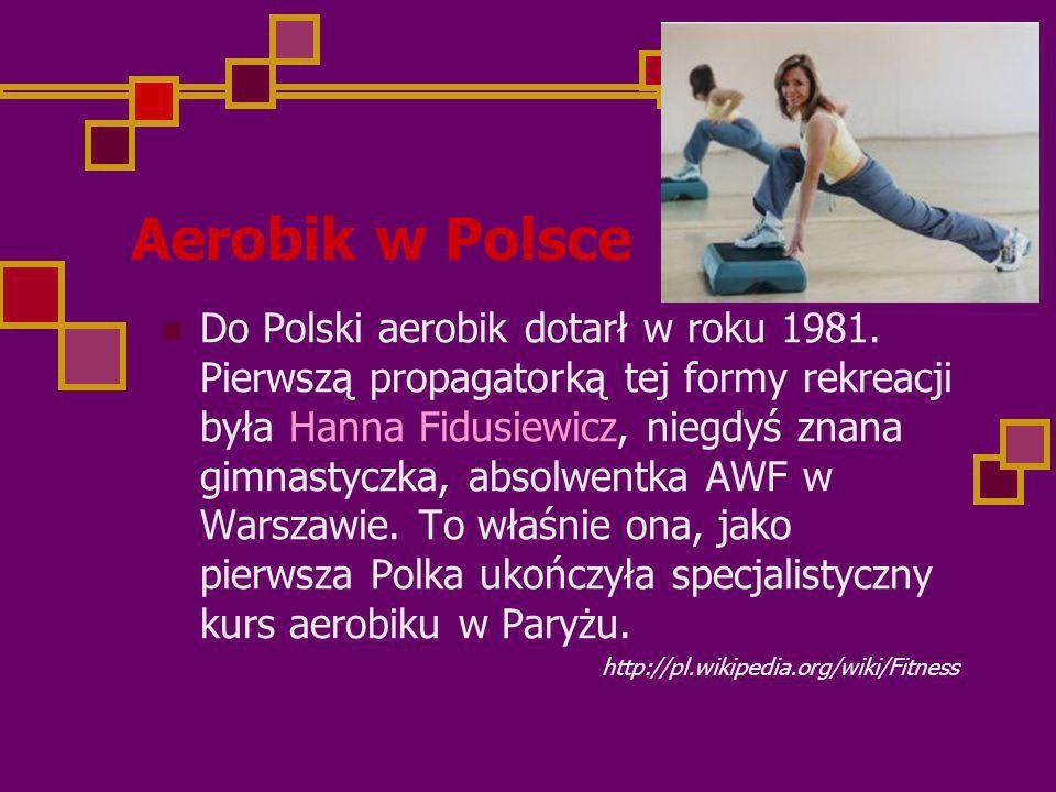 Aerobik w Polsce Do Polski aerobik dotarł w roku 1981. Pierwszą propagatorką tej formy rekreacji była Hanna Fidusiewicz, niegdyś znana gimnastyczka, a