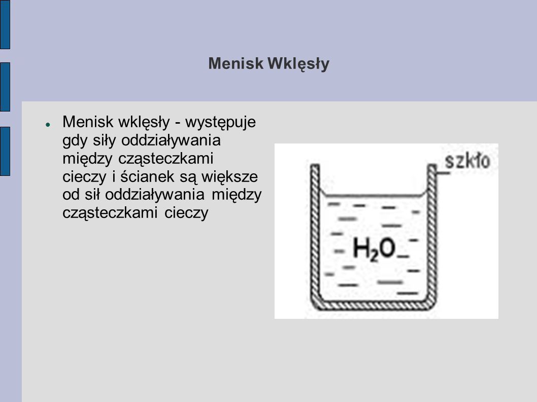 Menisk Wklęsły Menisk wklęsły - występuje gdy siły oddziaływania między cząsteczkami cieczy i ścianek są większe od sił oddziaływania między cząsteczk
