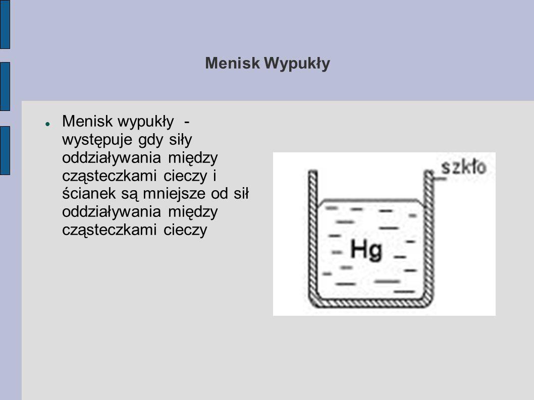 Menisk Wypukły Menisk wypukły - występuje gdy siły oddziaływania między cząsteczkami cieczy i ścianek są mniejsze od sił oddziaływania między cząstecz