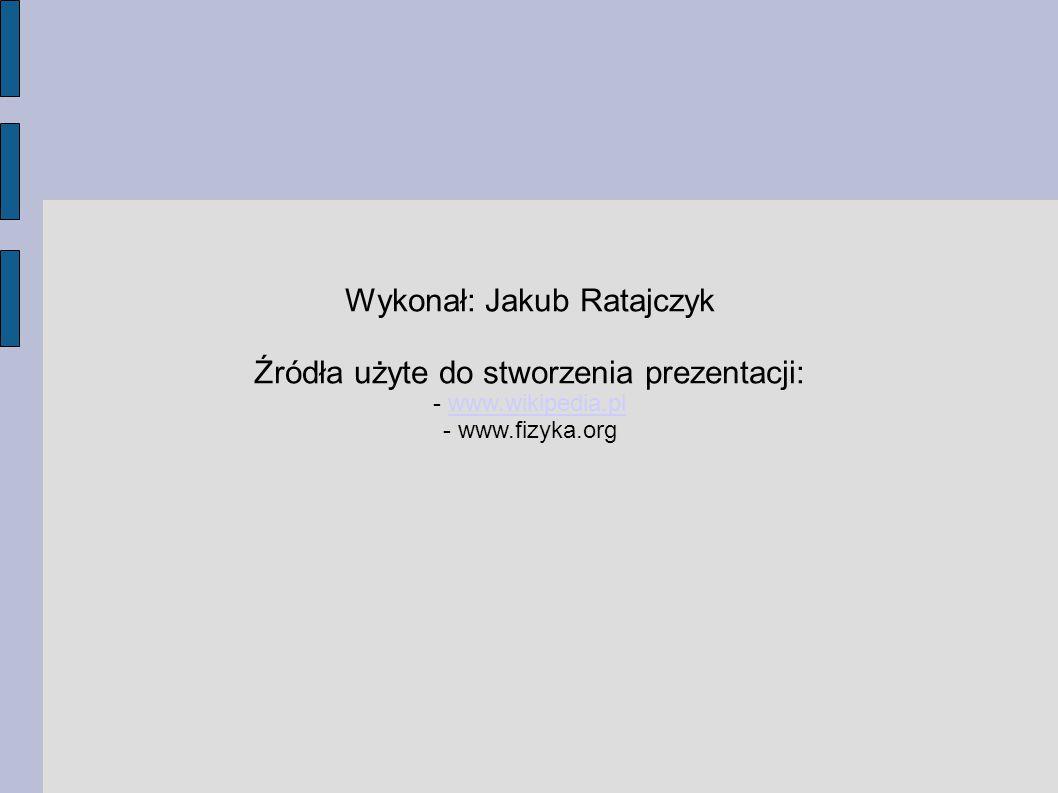 Wykonał: Jakub Ratajczyk Źródła użyte do stworzenia prezentacji: - www.wikipedia.plwww.wikipedia.pl - www.fizyka.org