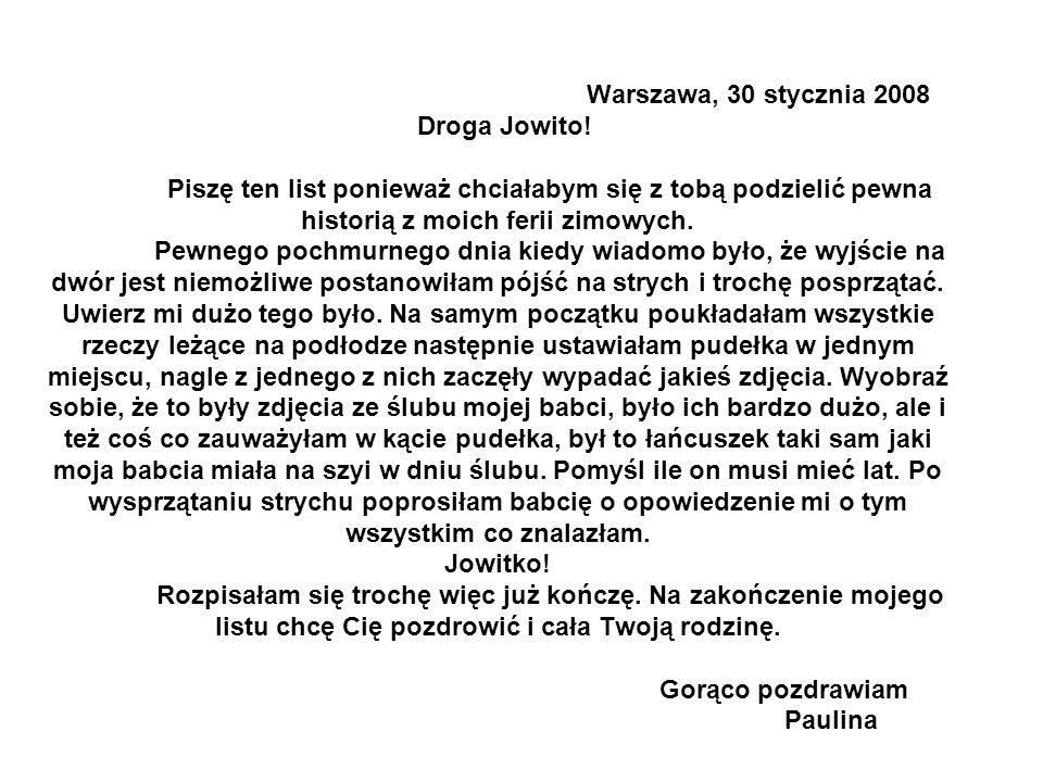 Warszawa, 30 stycznia 2008 Droga Jowito! Piszę ten list ponieważ chciałabym się z tobą podzielić pewna historią z moich ferii zimowych. Pewnego pochmu