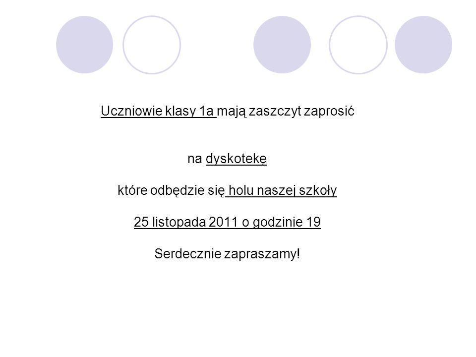 Uczniowie klasy 1a mają zaszczyt zaprosić na dyskotekę które odbędzie się holu naszej szkoły 25 listopada 2011 o godzinie 19 Serdecznie zapraszamy!