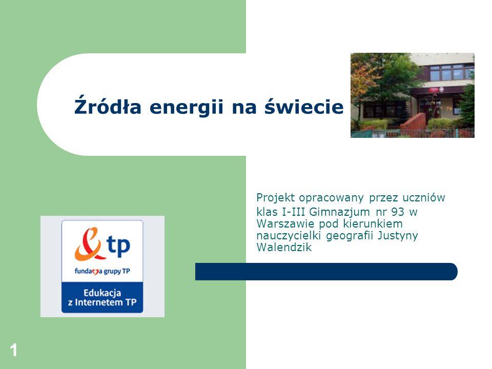 1 Źródła energii na świecie Projekt opracowany przez uczniów klas I-III Gimnazjum nr 93 w Warszawie pod kierunkiem nauczycielki geografii Justyny Wale