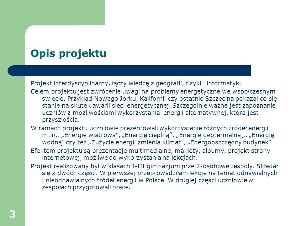 3 Opis projektu Projekt interdyscyplinarny, łączy wiedzę z geografii, fizyki i informatyki. Celem projektu jest zwrócenie uwagi na problemy energetycz
