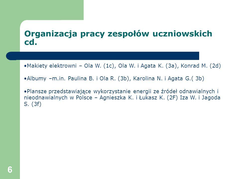 6 Organizacja pracy zespołów uczniowskich cd. Makiety elektrowni – Ola W. (1c), Ola W. i Agata K. (3a), Konrad M. (2d) Albumy –m.in. Paulina B. i Ola