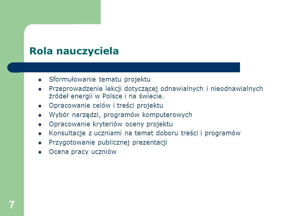 7 Rola nauczyciela Sformułowanie tematu projektu Przeprowadzenie lekcji dotyczącej odnawialnych i nieodnawialnych źródeł energii w Polsce i na świecie