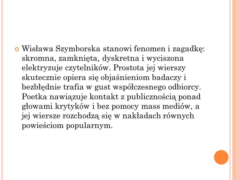 Wisława Szymborska stanowi fenomen i zagadkę: skromna, zamknięta, dyskretna i wyciszona elektryzuje czytelników. Prostota jej wierszy skutecznie opier
