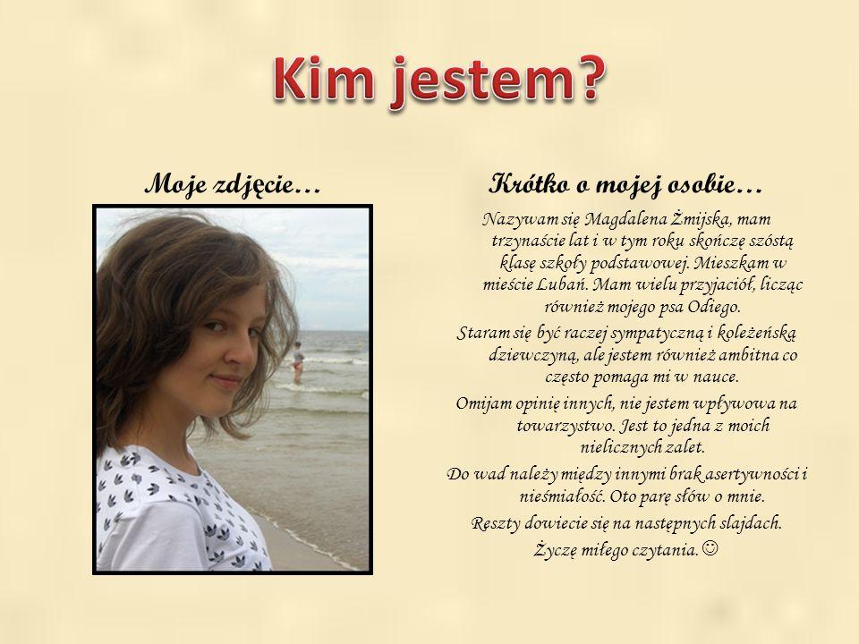 . Moje zdj ę cie…Krótko o mojej osobie… Nazywam się Magdalena Żmijska, mam trzynaście lat i w tym roku skończę szóstą klasę szkoły podstawowej. Mieszk