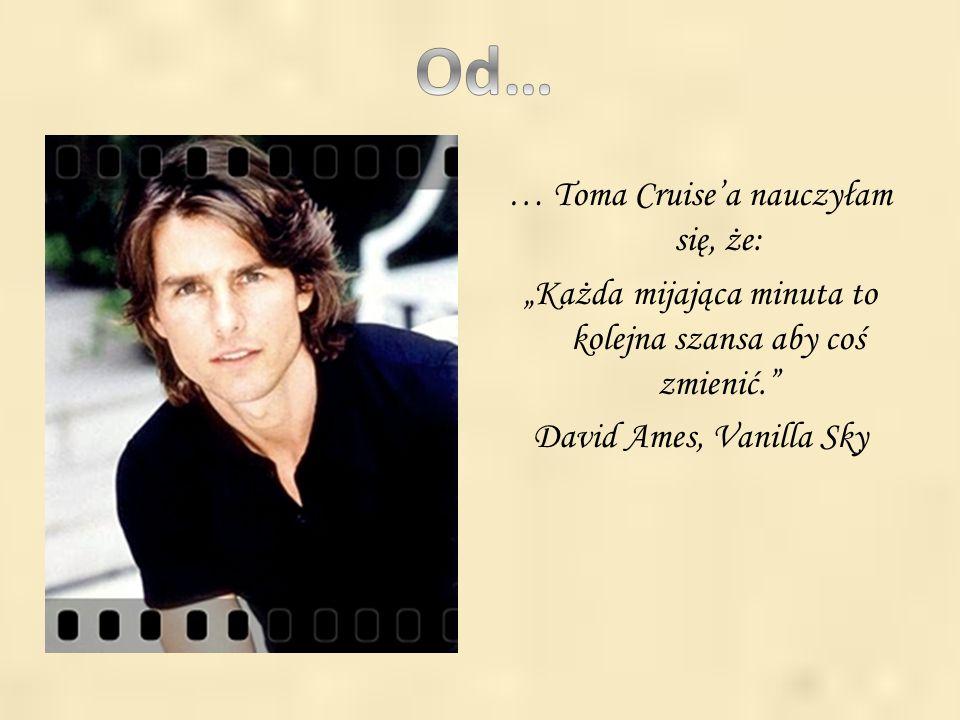 """. … Toma Cruise'a nauczyłam się, że: """"Każda mijająca minuta to kolejna szansa aby coś zmienić."""" David Ames, Vanilla Sky"""