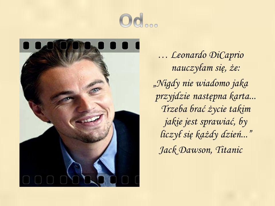 """. … Leonardo DiCaprio nauczyłam się, że: """"Nigdy nie wiadomo jaka przyjdzie następna karta... Trzeba brać życie takim jakie jest sprawiać, by liczył si"""